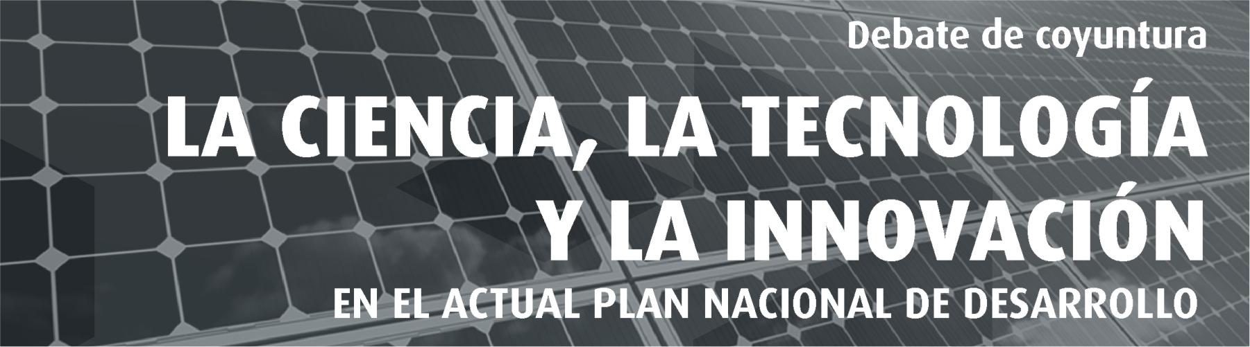 Debate de Coyuntura La Ciencia, La Tecnología y la Innovación en el Actual Plan Nacional de Desarrollo