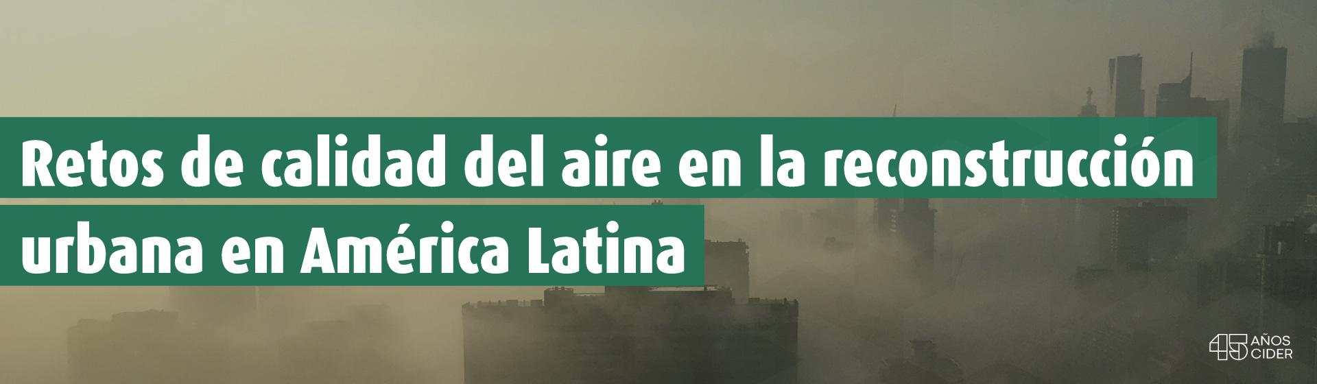 Retos de calidad del aire en la reconstrucción urbana en América Latina
