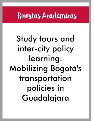 Articulo de Revista Study tours and inter-city policy learning: Mobilizing Bogotá's transportation policies in Guadalajara. Environment and Planning A